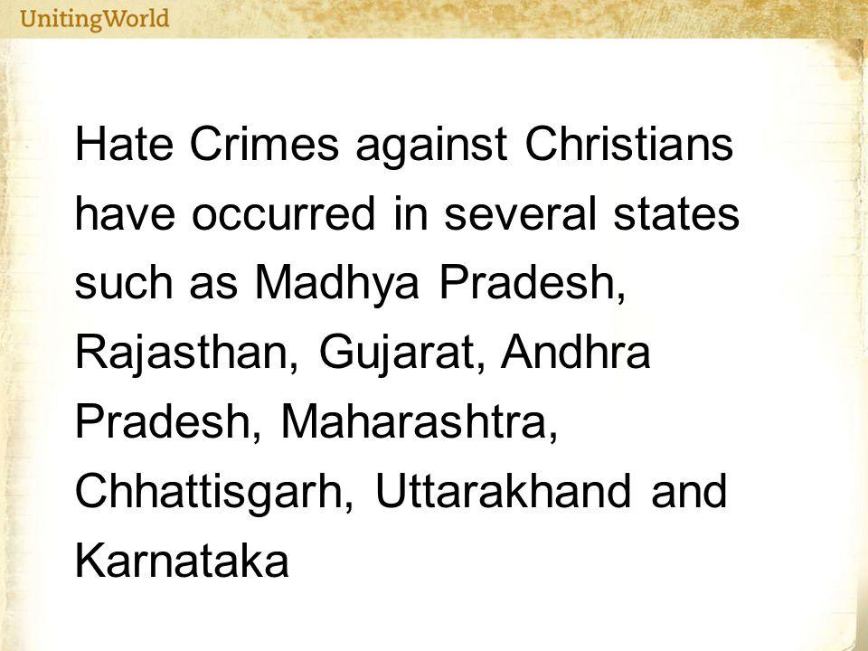 Hate Crimes against Christians have occurred in several states such as Madhya Pradesh, Rajasthan, Gujarat, Andhra Pradesh, Maharashtra, Chhattisgarh, Uttarakhand and Karnataka