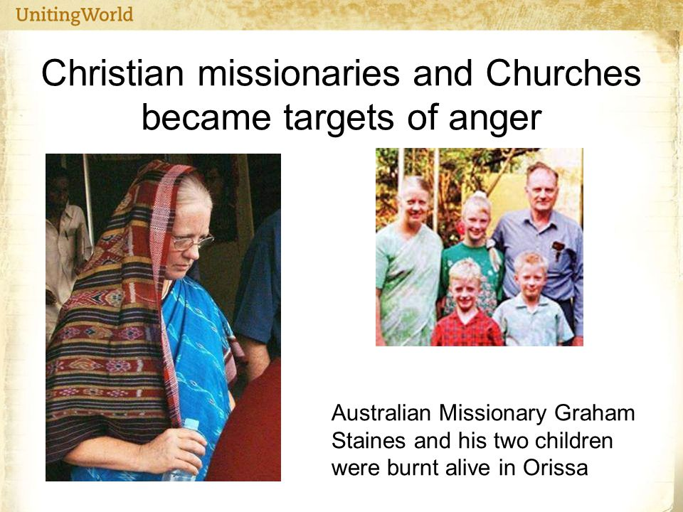 Christian missionaries and Churches became targets of anger Australian Missionary Graham Staines and his two children were burnt alive in Orissa