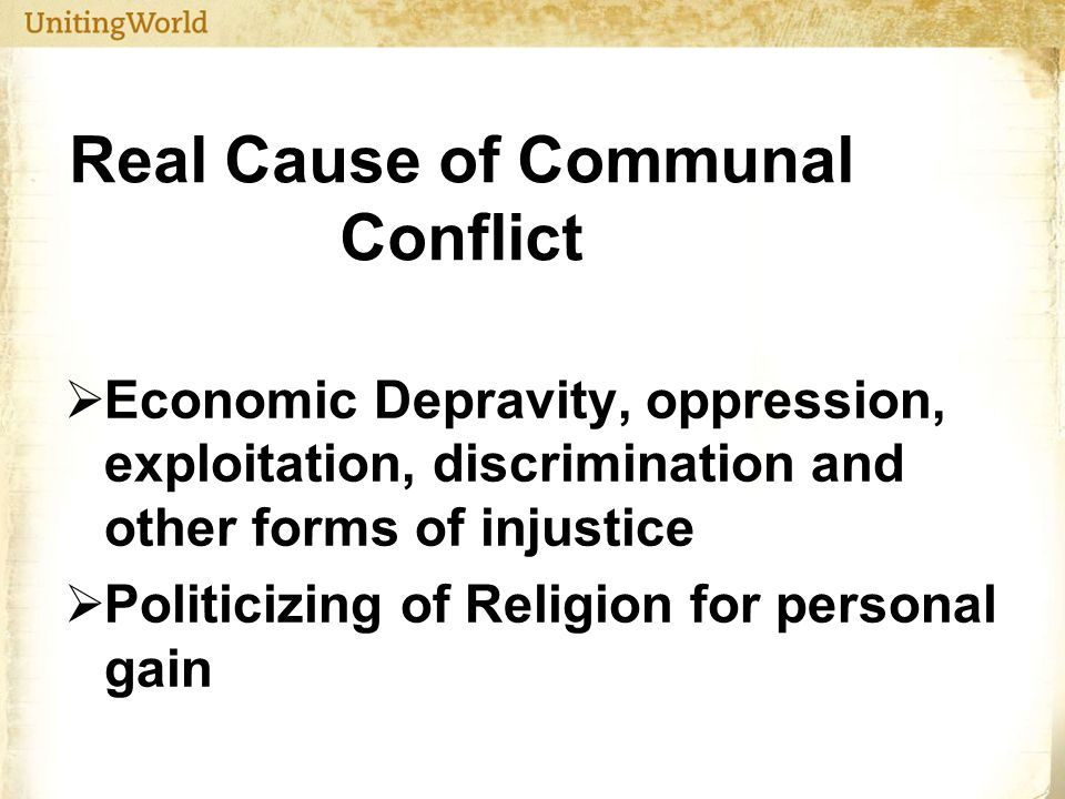 Real Cause of Communal Conflict  Economic Depravity, oppression, exploitation, discrimination and other forms of injustice  Politicizing of Religion for personal gain
