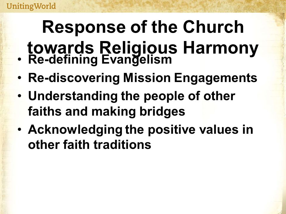 Response of the Church towards Religious Harmony Re-defining Evangelism Re-discovering Mission Engagements Understanding the people of other faiths and making bridges Acknowledging the positive values in other faith traditions