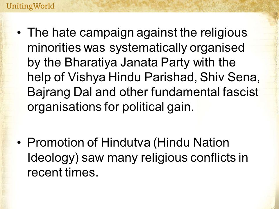 The hate campaign against the religious minorities was systematically organised by the Bharatiya Janata Party with the help of Vishya Hindu Parishad, Shiv Sena, Bajrang Dal and other fundamental fascist organisations for political gain.