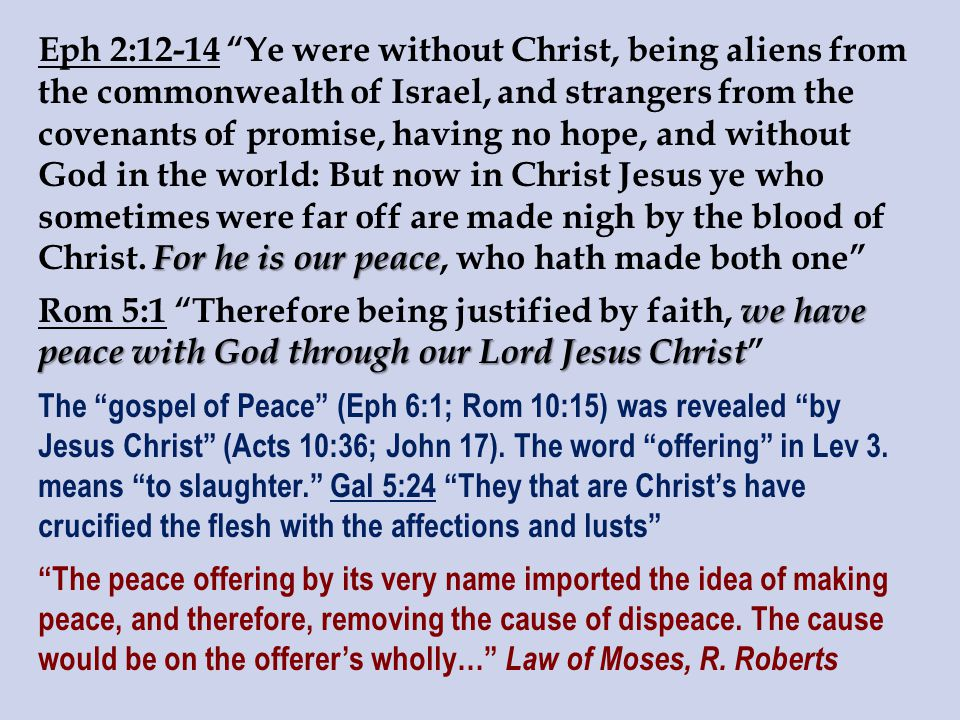 For he is our peace Eph 2:12-14 Ye were without Christ, being aliens from the commonwealth of Israel, and strangers from the covenants of promise, having no hope, and without God in the world: But now in Christ Jesus ye who sometimes were far off are made nigh by the blood of Christ.