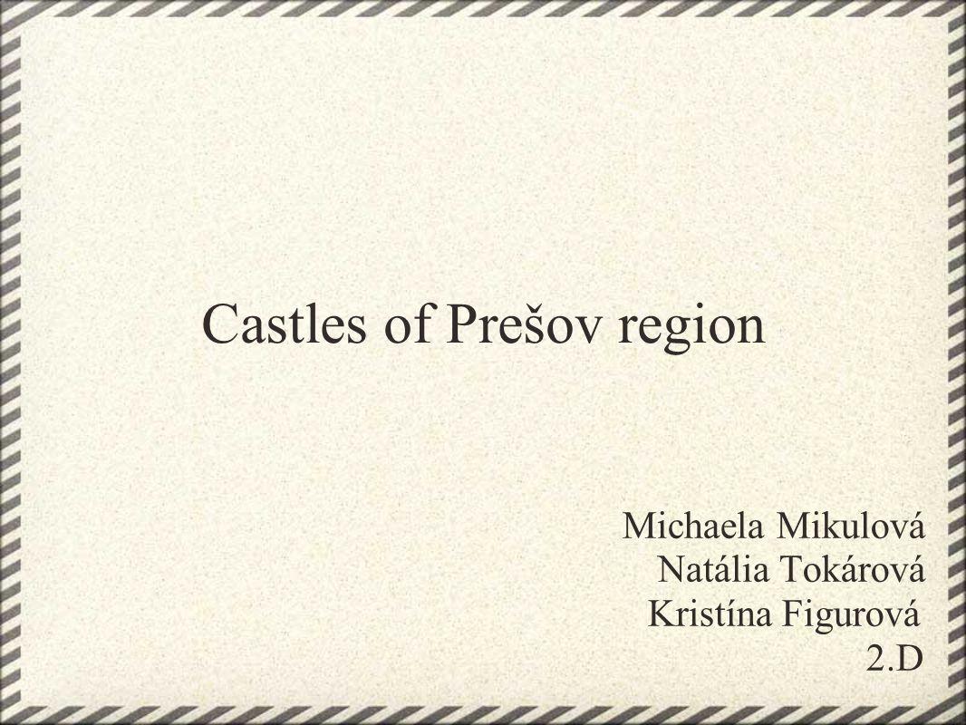 Castles of Prešov region Michaela Mikulová Natália Tokárová Kristína Figurová 2.D