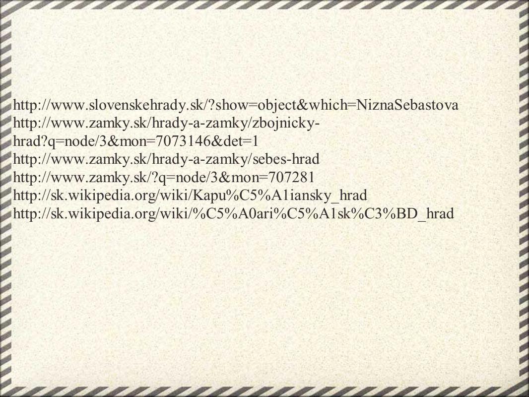http://www.slovenskehrady.sk/ show=object&which=NiznaSebastova http://www.zamky.sk/hrady-a-zamky/zbojnicky- hrad q=node/3&mon=7073146&det=1 http://www.zamky.sk/hrady-a-zamky/sebes-hrad http://www.zamky.sk/ q=node/3&mon=707281 http://sk.wikipedia.org/wiki/Kapu%C5%A1iansky_hrad http://sk.wikipedia.org/wiki/%C5%A0ari%C5%A1sk%C3%BD_hrad