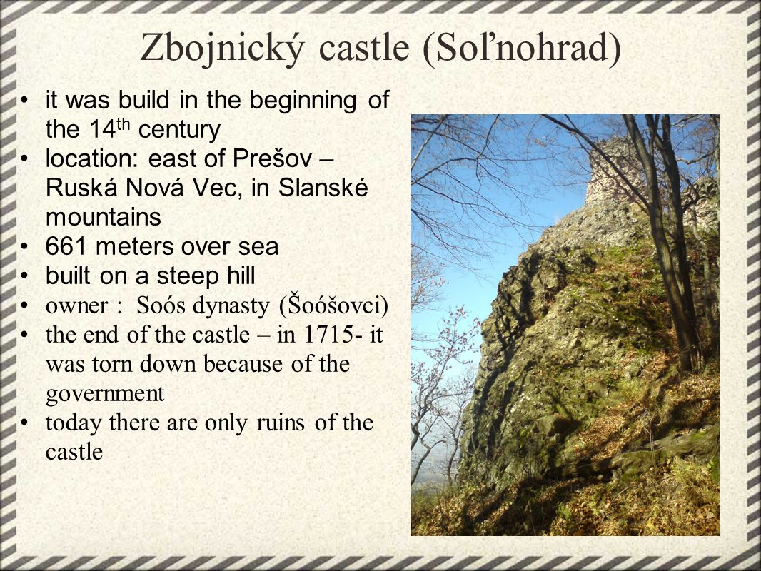 Zbojnický castle (Soľnohrad) it was build in the beginning of the 14 th century location: east of Prešov – Ruská Nová Vec, in Slanské mountains 661 meters over sea built on a steep hill owner : Soós dynasty (Šoóšovci) the end of the castle – in 1715- it was torn down because of the government today there are only ruins of the castle