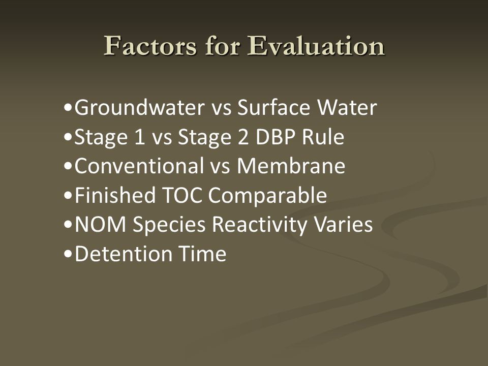 Factors for Evaluation Groundwater vs Surface Water Stage 1 vs Stage 2 DBP Rule Conventional vs Membrane Finished TOC Comparable NOM Species Reactivity Varies Detention Time