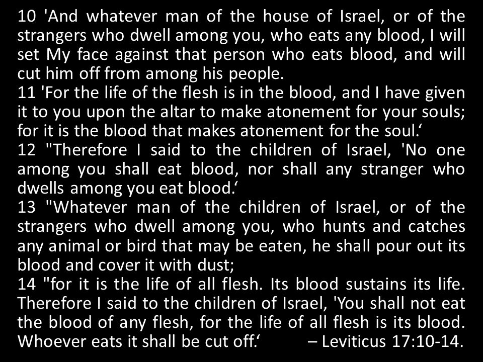 10 And whatever man of the house of Israel, or of the strangers who dwell among you, who eats any blood, I will set My face against that person who eats blood, and will cut him off from among his people.