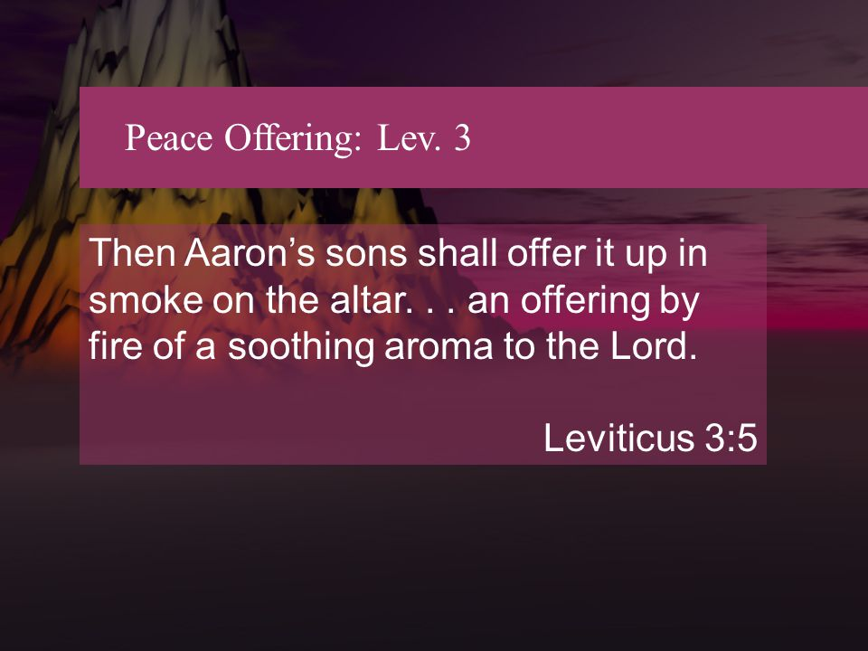 Peace Offering: Lev. 3 Then Aaron's sons shall offer it up in smoke on the altar...