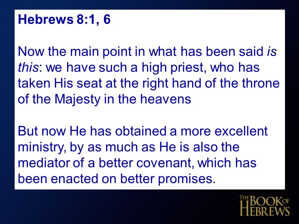 Hebrews 8:1, 6 Now the main point in what has been said is this: we have such a high priest, who has taken His seat at the right hand of the throne of the Majesty in the heavens But now He has obtained a more excellent ministry, by as much as He is also the mediator of a better covenant, which has been enacted on better promises.