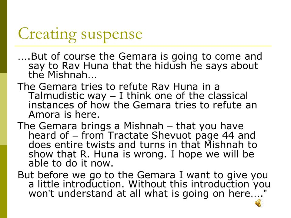 Creating suspense ….But of course the Gemara is going to come and say to Rav Huna that the hidush he says about the Mishnah … The Gemara tries to refute Rav Huna in a Talmudistic way – I think one of the classical instances of how the Gemara tries to refute an Amora is here.