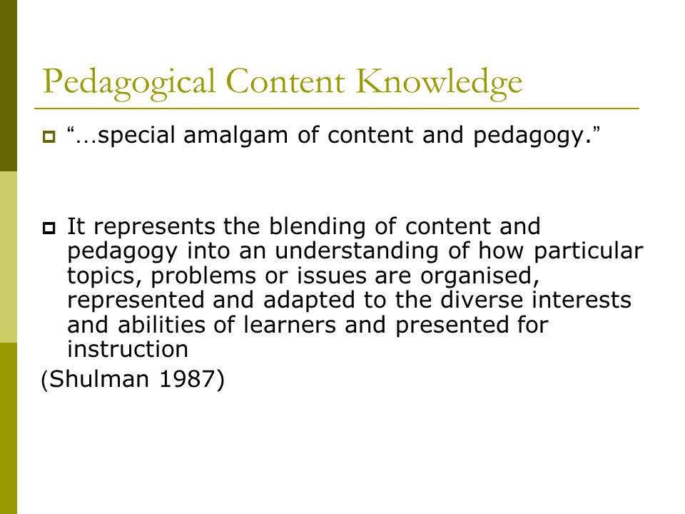 Pedagogical Content Knowledge  … special amalgam of content and pedagogy.