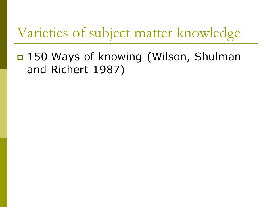 Varieties of subject matter knowledge  150 Ways of knowing (Wilson, Shulman and Richert 1987)