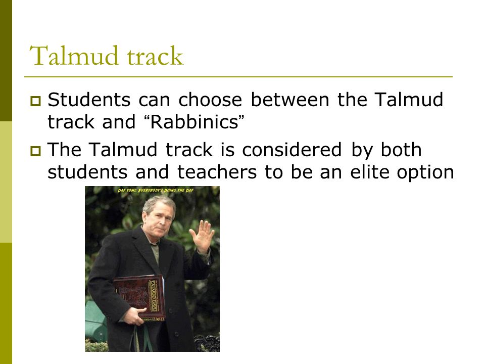 Talmud track  Students can choose between the Talmud track and Rabbinics  The Talmud track is considered by both students and teachers to be an elite option