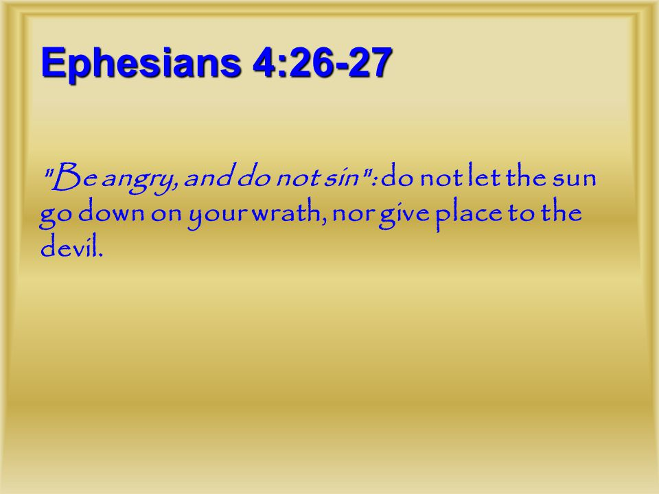 Ephesians 4:26-27 Be angry, and do not sin : do not let the sun go down on your wrath, nor give place to the devil.