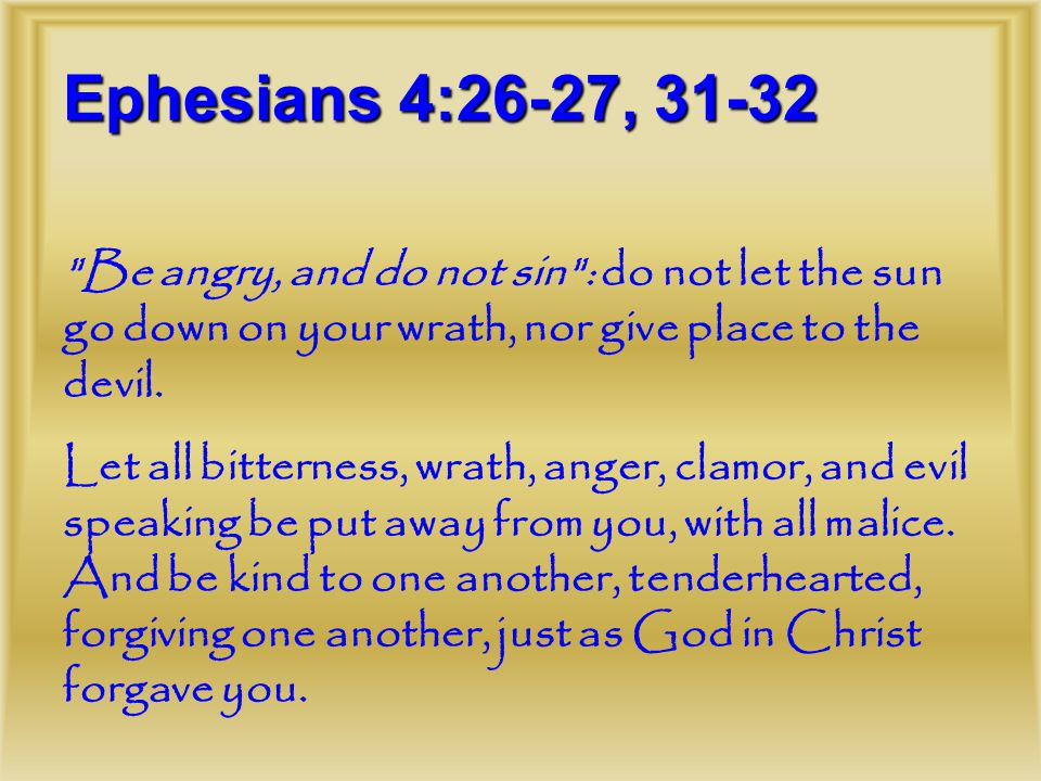 Ephesians 4:26-27, 31-32 Be angry, and do not sin : do not let the sun go down on your wrath, nor give place to the devil.