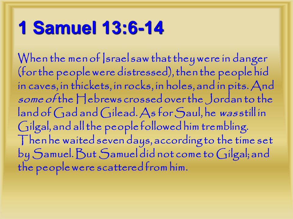1 Samuel 13:6-14 When the men of Israel saw that they were in danger (for the people were distressed), then the people hid in caves, in thickets, in rocks, in holes, and in pits.