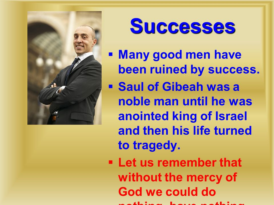 Successes  Many good men have been ruined by success.