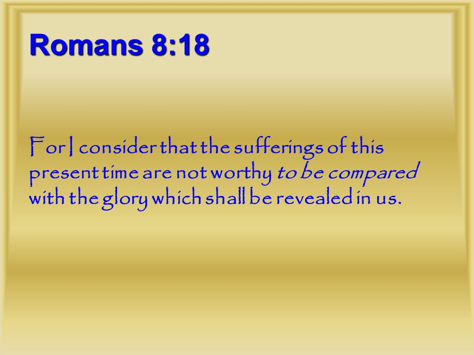 Romans 8:18 For I consider that the sufferings of this present time are not worthy to be compared with the glory which shall be revealed in us.