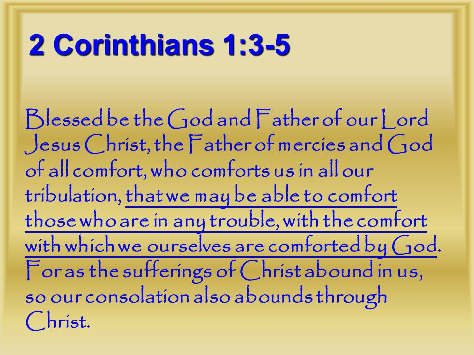 2 Corinthians 1:3-5 Blessed be the God and Father of our Lord Jesus Christ, the Father of mercies and God of all comfort, who comforts us in all our tribulation, that we may be able to comfort those who are in any trouble, with the comfort with which we ourselves are comforted by God.