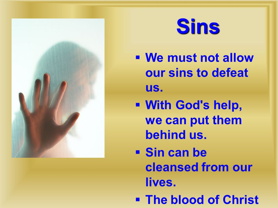 Sins  We must not allow our sins to defeat us.  With God s help, we can put them behind us.