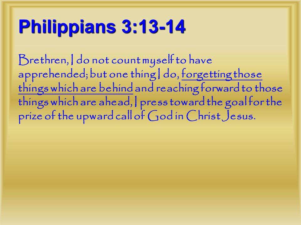 Philippians 3:13-14 Brethren, I do not count myself to have apprehended; but one thing I do, forgetting those things which are behind and reaching forward to those things which are ahead, I press toward the goal for the prize of the upward call of God in Christ Jesus.