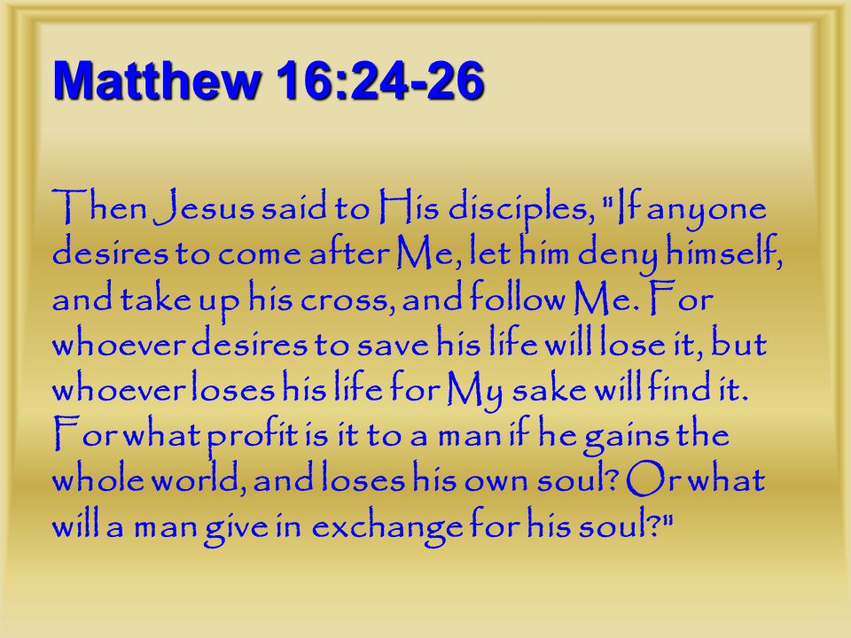 Matthew 16:24-26 Then Jesus said to His disciples, If anyone desires to come after Me, let him deny himself, and take up his cross, and follow Me.
