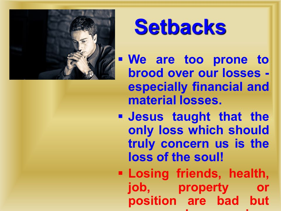Setbacks  We are too prone to brood over our losses - especially financial and material losses.