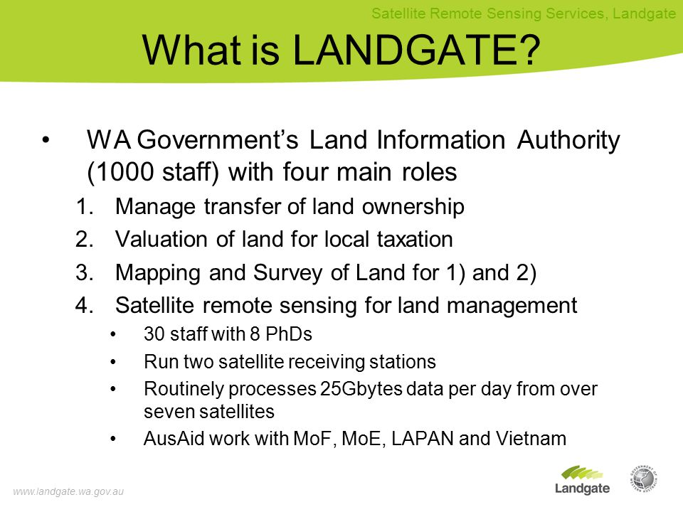 www.landgate.wa.gov.au Satellite Remote Sensing Services, Landgate Appropriate Delivery Technology From the Nodes to End-Users Fax email Other web sites (FTP, WMS, WFM, KML) SMS Indosat 3.5G Broadband 18Mbs for new and novel delivery systems