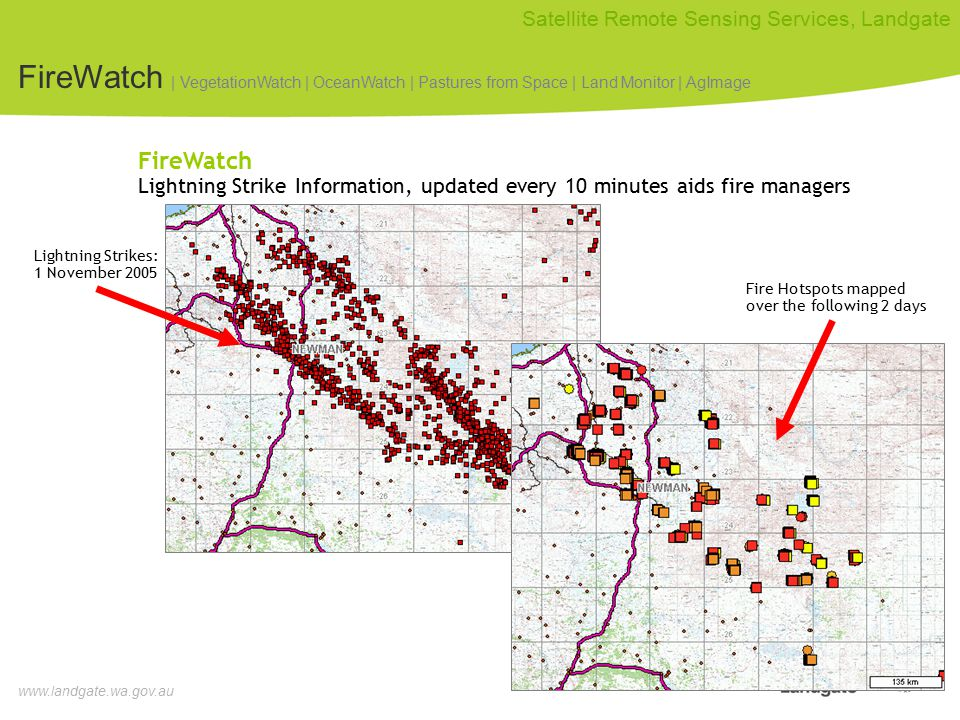 www.landgate.wa.gov.au Satellite Remote Sensing Services, Landgate Lightning Strikes: 1 November 2005 FireWatch Lightning Strike Information, updated every 10 minutes aids fire managers Fire Hotspots mapped over the following 2 days FireWatch | VegetationWatch | OceanWatch | Pastures from Space | Land Monitor | AgImage