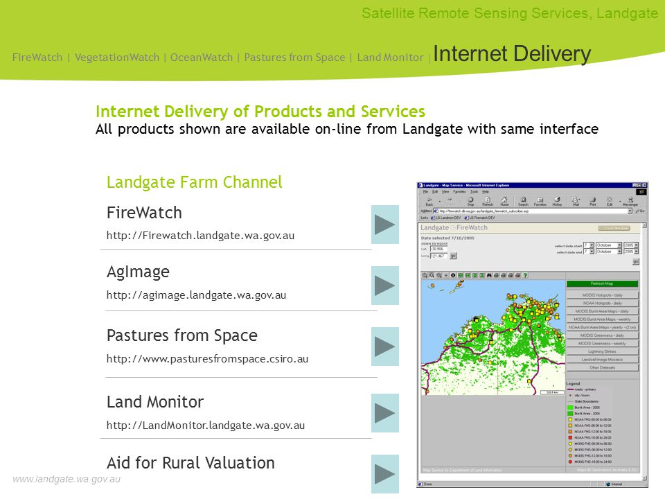 www.landgate.wa.gov.au Satellite Remote Sensing Services, Landgate Internet Delivery of Products and Services All products shown are available on-line from Landgate with same interface Landgate Farm Channel FireWatch http://Firewatch.landgate.wa.gov.au Pastures from Space http://www.pasturesfromspace.csiro.au Aid for Rural Valuation Land Monitor http://LandMonitor.landgate.wa.gov.au AgImage http://agimage.landgate.wa.gov.au FireWatch | VegetationWatch | OceanWatch | Pastures from Space | Land Monitor | Internet Delivery