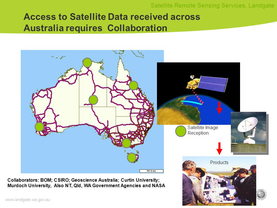 www.landgate.wa.gov.au Satellite Remote Sensing Services, Landgate Landgate's Satellite Remote Sensing Services 1.Wild fires detection and burnt area mapping - FireWatch 2.Change in forest cover to detect illegal clearing - Land monitor 3.Flood mapping and forecast - Floodmap 4.Drought and food security monitoring - Vegetation Watch 5.Intensive grazing management - Pastures from Space 6.Precision agriculture - AgImage 7.Ocean currents for fishermen - Fishing Hot Spots Specialists in the near real-time processing and delivery of satellite information for: