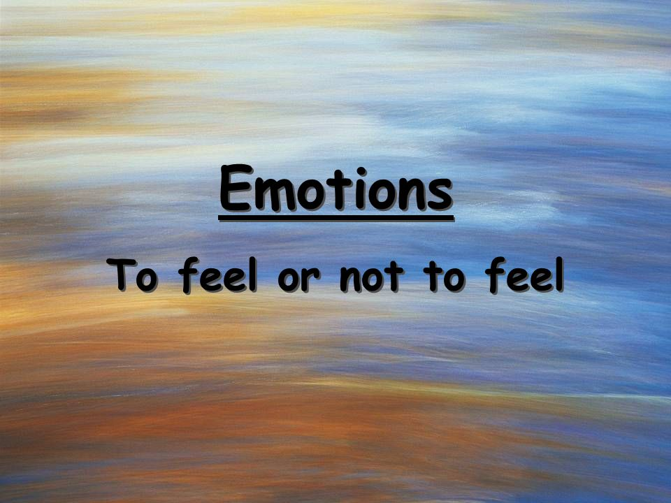 Emotions To feel or not to feel