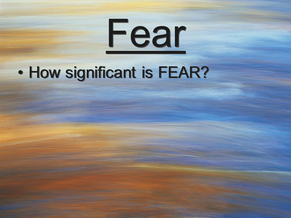 Fear How significant is FEAR?