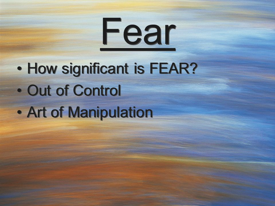 Fear How significant is FEAR. Out of Control Art of Manipulation How significant is FEAR.