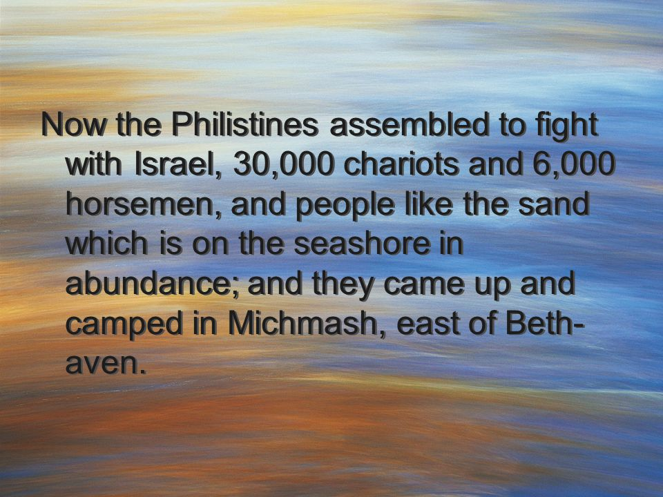 Now the Philistines assembled to fight with Israel, 30,000 chariots and 6,000 horsemen, and people like the sand which is on the seashore in abundance