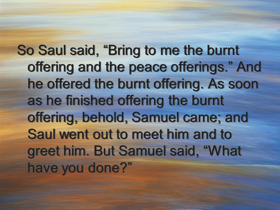 "So Saul said, ""Bring to me the burnt offering and the peace offerings."" And he offered the burnt offering. As soon as he finished offering the burnt o"