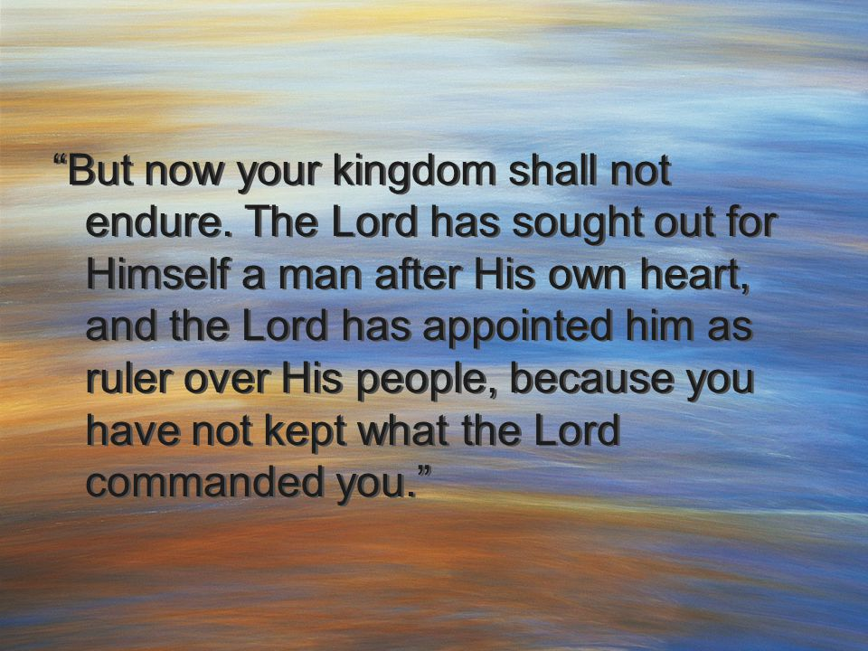 """But now your kingdom shall not endure. The Lord has sought out for Himself a man after His own heart, and the Lord has appointed him as ruler over Hi"