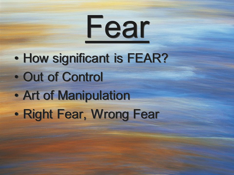 Fear How significant is FEAR? Out of Control Art of Manipulation Right Fear, Wrong Fear How significant is FEAR? Out of Control Art of Manipulation Ri