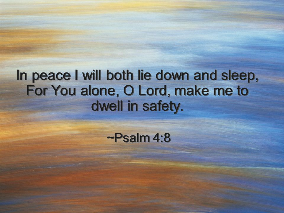 In peace I will both lie down and sleep, For You alone, O Lord, make me to dwell in safety. ~Psalm 4:8 In peace I will both lie down and sleep, For Yo