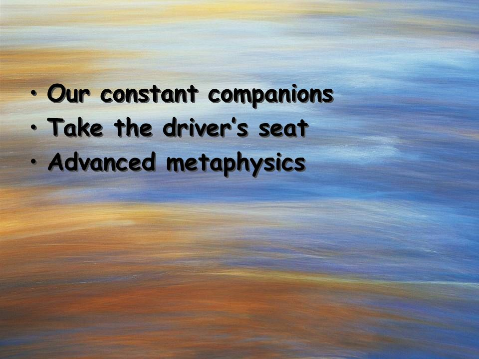 Our constant companions Take the driver's seat Advanced metaphysics What did Jesus feel.