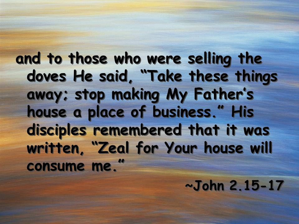 "and to those who were selling the doves He said, ""Take these things away; stop making My Father's house a place of business."" His disciples remembered"