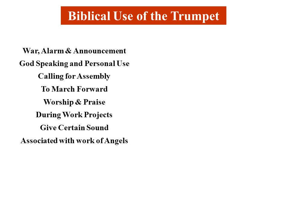 Biblical Use of the Trumpet War, Alarm & Announcement God Speaking and Personal Use Calling for Assembly To March Forward Worship & Praise During Work Projects Give Certain Sound Associated with work of Angels