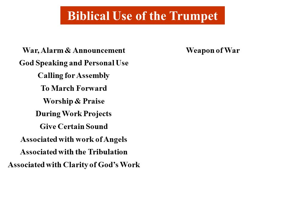 Biblical Use of the Trumpet War, Alarm & AnnouncementWeapon of War God Speaking and Personal Use Calling for Assembly To March Forward Worship & Praise During Work Projects Give Certain Sound Associated with work of Angels Associated with the Tribulation Associated with Clarity of God's Work