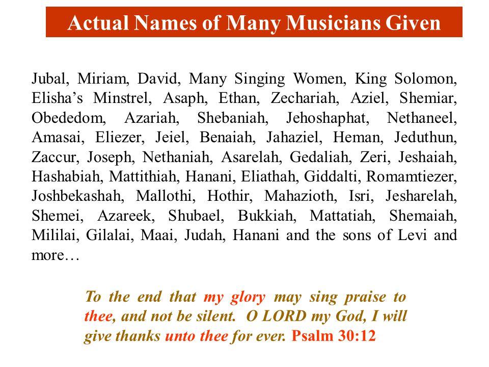Actual Names of Many Musicians Given Jubal, Miriam, David, Many Singing Women, King Solomon, Elisha's Minstrel, Asaph, Ethan, Zechariah, Aziel, Shemiar, Obededom, Azariah, Shebaniah, Jehoshaphat, Nethaneel, Amasai, Eliezer, Jeiel, Benaiah, Jahaziel, Heman, Jeduthun, Zaccur, Joseph, Nethaniah, Asarelah, Gedaliah, Zeri, Jeshaiah, Hashabiah, Mattithiah, Hanani, Eliathah, Giddalti, Romamtiezer, Joshbekashah, Mallothi, Hothir, Mahazioth, Isri, Jesharelah, Shemei, Azareek, Shubael, Bukkiah, Mattatiah, Shemaiah, Mililai, Gilalai, Maai, Judah, Hanani and the sons of Levi and more… To the end that my glory may sing praise to thee, and not be silent.