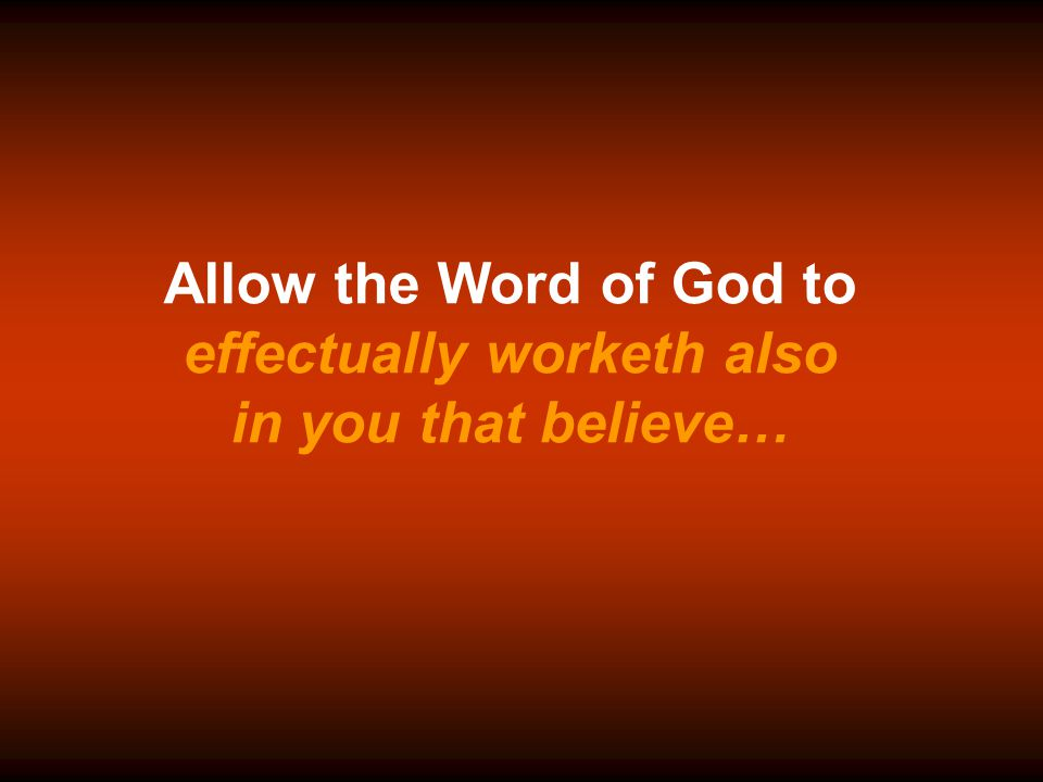 Allow the Word of God to effectually worketh also in you that believe…