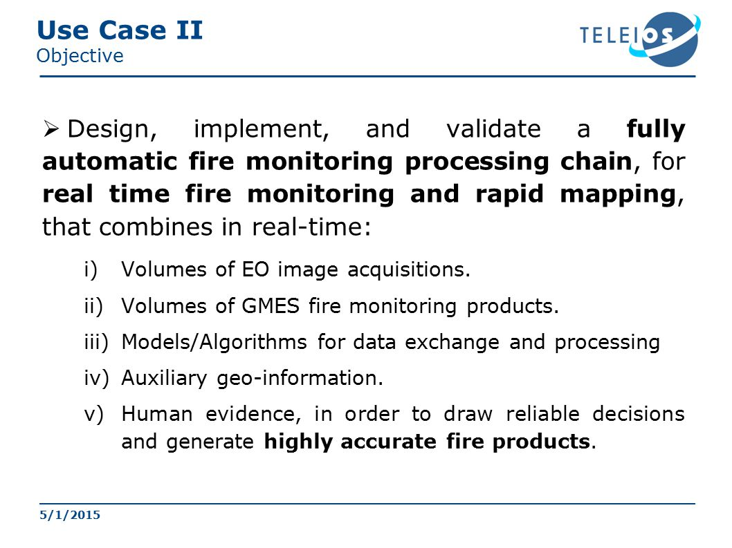 Use Case II Objective  Design, implement, and validate a fully automatic fire monitoring processing chain, for real time fire monitoring and rapid mapping, that combines in real-time: i)Volumes of EO image acquisitions.