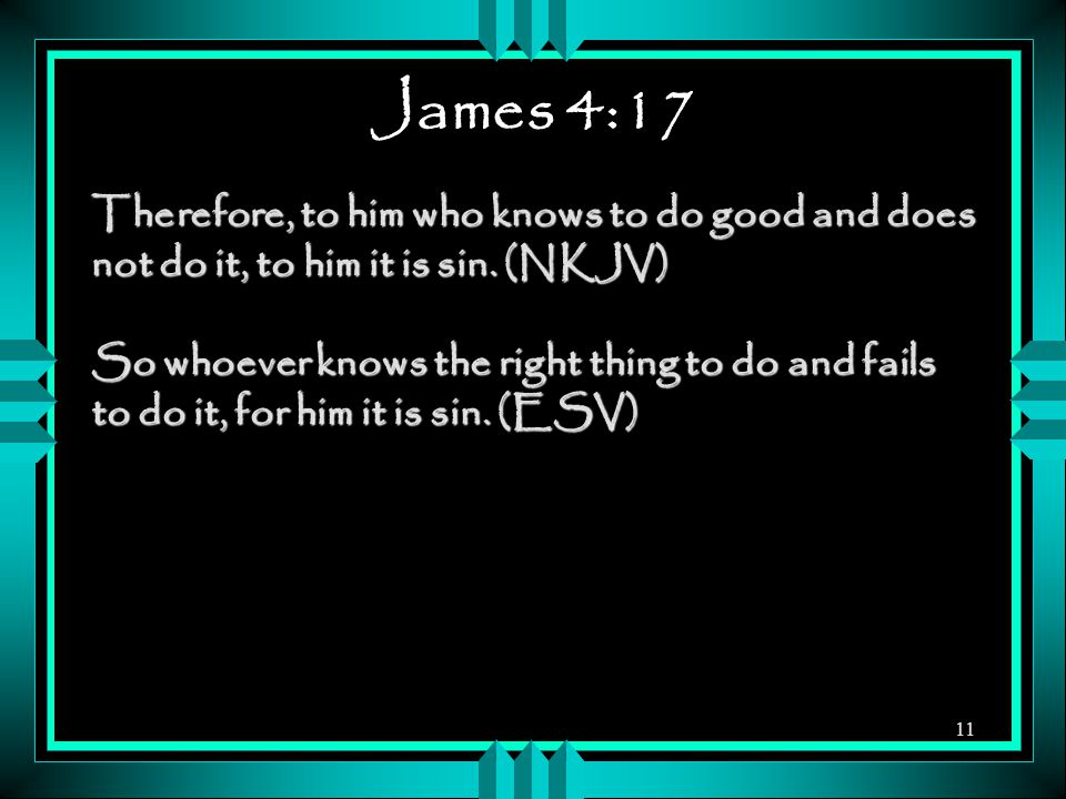 James 4:17 Therefore, to him who knows to do good and does not do it, to him it is sin. (NKJV) So whoever knows the right thing to do and fails to do