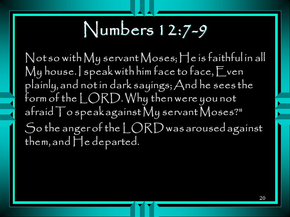Numbers 12:7-9 Not so with My servant Moses; He is faithful in all My house. I speak with him face to face, Even plainly, and not in dark sayings; And