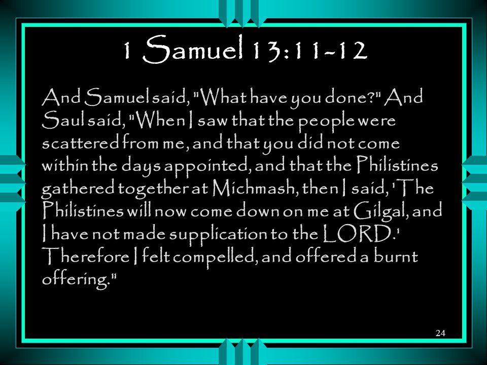 1 Samuel 13:11-12 And Samuel said,
