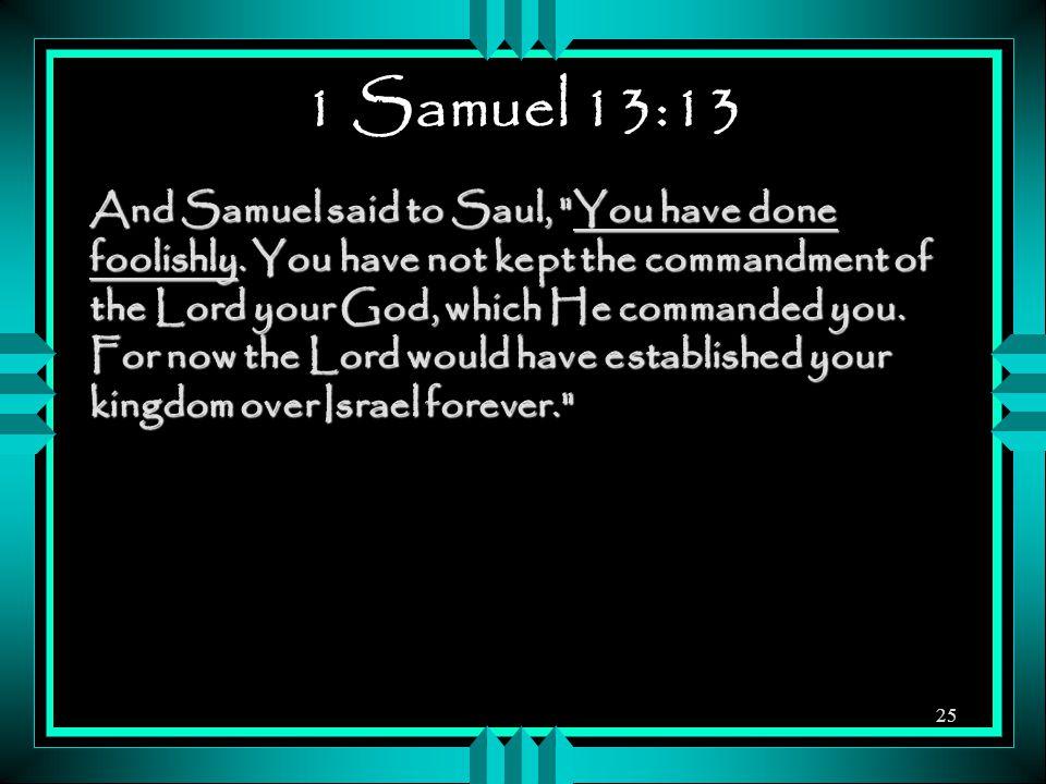 1 Samuel 13:13 And Samuel said to Saul, You have done foolishly.